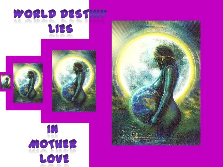 World destiny<br />lies<br />In<br />Mother<br /> love<br />