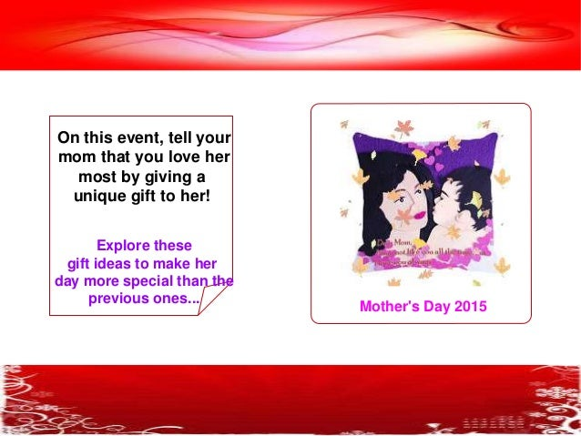 Mother's Day 2015 On this event, tell your mom that you love her most by giving a unique gift to her! Explore these gift i...