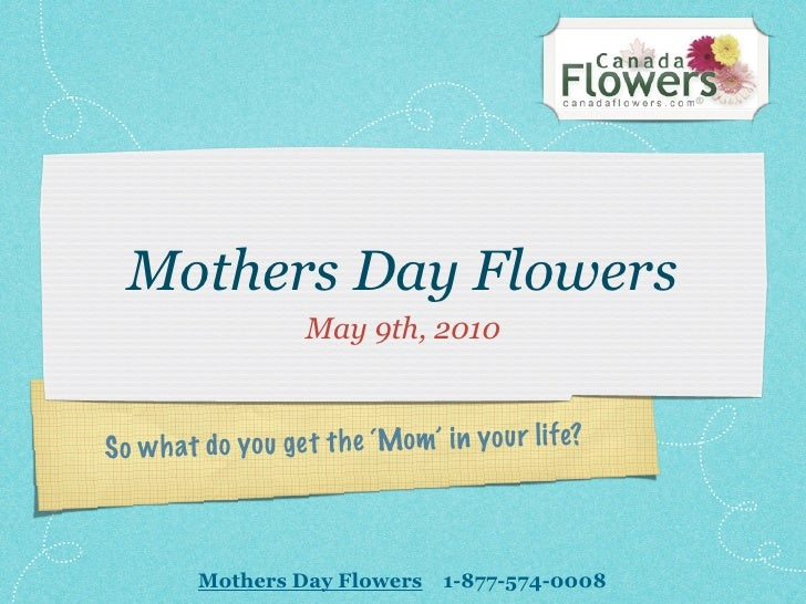 Mothers Day Flowers                     May 9th, 2010    So wh a t do you ge t th e 'Mom' in you r li fe?             Moth...