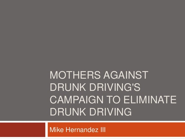 essay on mothers against drunk driving Despite the strict sanctions placed to curb it, drunk driving continues to be an   mothers against drunk driving (madd) for example is an organization that seeks .