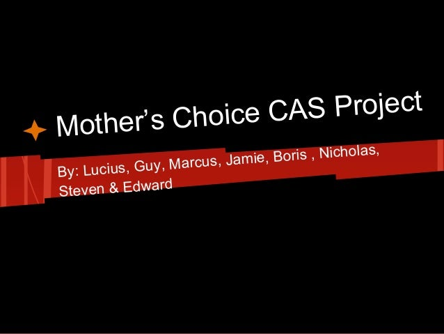 Mother's Choice CAS ProjectBy: Lucius, Guy, Marcus, Jamie, Boris , Nicholas,Steven & Edward