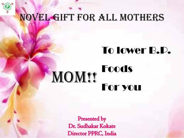 Novel gift for all mothers To lower B.P. Foods For you MOM!! Presented by Dr. Sudhakar Kokate Director PPRC, India