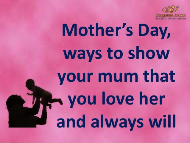 Mother's Day, ways to show your mum that you love her and always will
