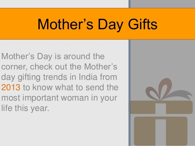 Mother's Day is around the corner, check out the Mother's day gifting trends in India from 2013 to know what to send the m...