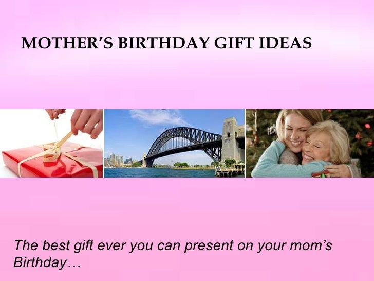 MOTHER'S BIRTHDAY GIFT IDEAS<br />The best gift ever you can present on your mom's Birthday…<br />