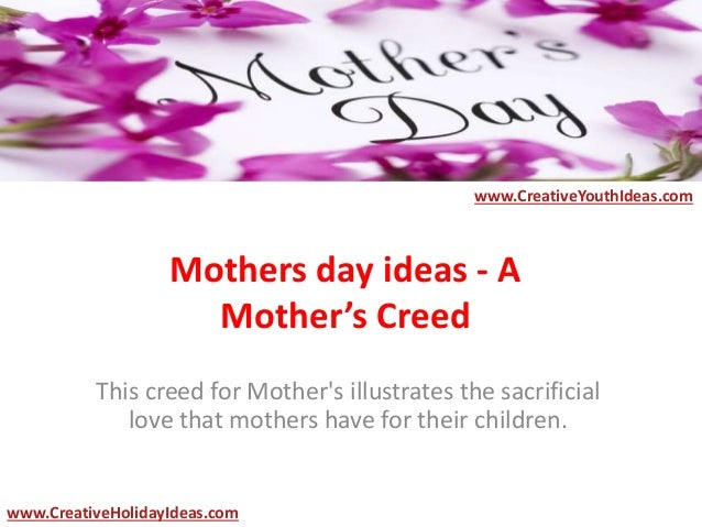Mothers day ideas - A Mother's Creed This creed for Mother's illustrates the sacrificial love that mothers have for their ...