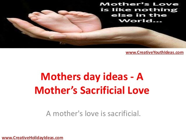 Mothers day ideas - A Mother's Sacrificial Love A mother's love is sacrificial. www.CreativeYouthIdeas.com www.CreativeHol...