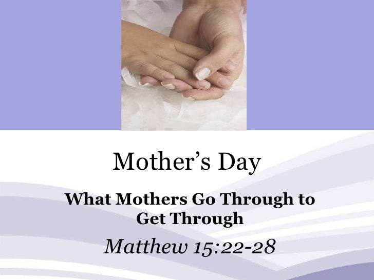 Mother's Day<br />What Mothers Go Through to Get Through<br />Matthew 15:22-28<br />