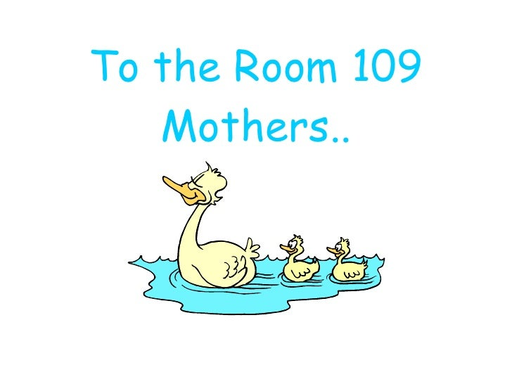 To the Room 109 Mothers..