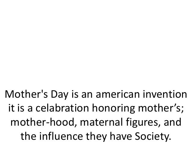Mothers Day is an american inventionit is a celabration honoring mother's;mother-hood, maternal figures, andthe influence ...