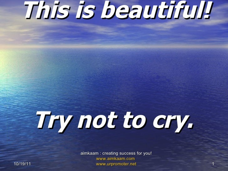 This is beautiful!  Try not to cry.   10/19/11 aimkaam : creating success for you!  www.aimkaam.com   www.urpromoter.net