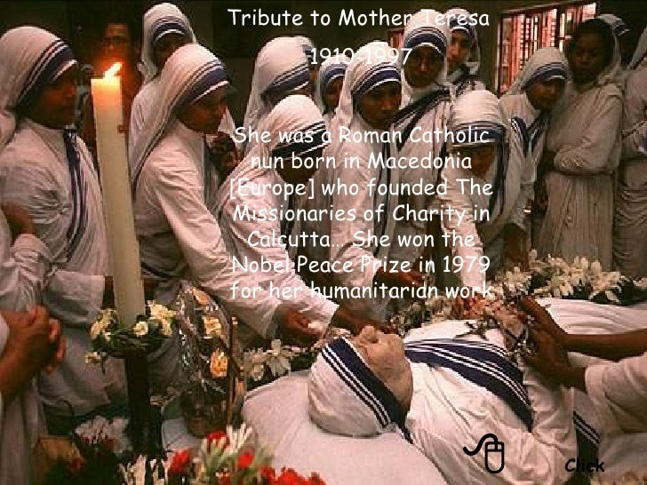  Click Tribute to Mother Teresa  1910-1997 She was a Roman Catholic nun born in Macedonia [Europe] who founded The Missi...