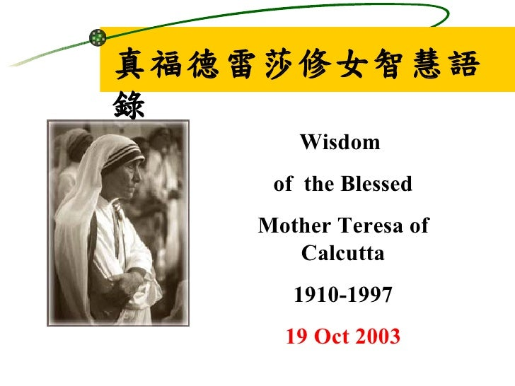 真福德雷莎修女智慧語錄      Wisdom    of the Blessed   Mother Teresa of      Calcutta      1910-1997     19 Oct 2003