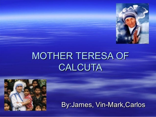 By:James, Vin-Mark,CarlosBy:James, Vin-Mark,Carlos MOTHER TERESA OFMOTHER TERESA OF CALCUTACALCUTA