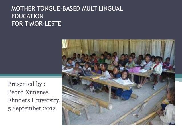 MOTHER TONGUE-BASED MULTILINGUAL EDUCATION FOR TIMOR-LESTE Presented by : Pedro Ximenes Flinders University, 5 September 2...