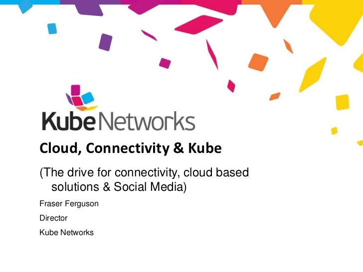 Cloud, Connectivity & Kube     (The drive for connectivity, cloud based       solutions & Social Media)     Fraser Ferguso...
