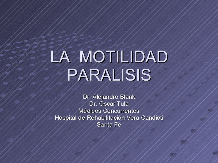 LA  MOTILIDAD PARALISIS Dr. Alejandro Blank Dr. Oscar Tula Médicos Concurrentes Hospital de Rehabilitación Vera Candioti S...
