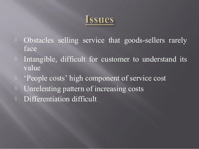  Obstacles selling service that goods-sellers rarely face  Intangible, difficult for customer to understand its value  ...