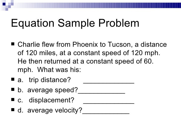 Equation Sample Problem <ul><li>Charlie flew from Phoenix to Tucson, a distance of 120 miles, at a constant speed of 120 m...