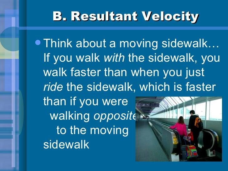 B. Resultant Velocity <ul><li>Think about a moving sidewalk…  If you walk  with  the sidewalk, you walk faster than when y...