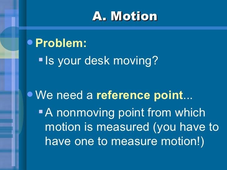 A. Motion <ul><li>Problem: </li></ul><ul><ul><li>Is your desk moving? </li></ul></ul><ul><li>We need a  reference point .....