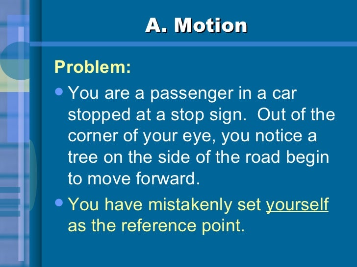 A. Motion <ul><li>Problem: </li></ul><ul><li>You are a passenger in a car stopped at a stop sign.  Out of the corner of yo...