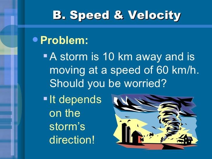 B. Speed & Velocity <ul><li>Problem: </li></ul><ul><ul><li>A storm is 10 km away and is moving at a speed of 60 km/h.  Sho...