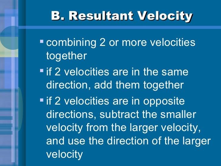 B. Resultant Velocity <ul><ul><li>combining 2 or more velocities together </li></ul></ul><ul><ul><li>if 2 velocities are i...