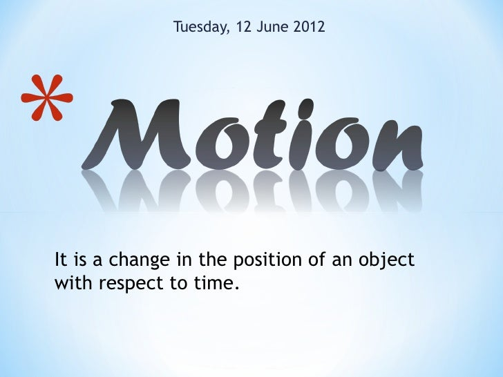 Tuesday, 12 June 2012It is a change in the position of an objectwith respect to time.