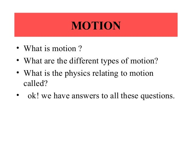 MOTION • What is motion ? • What are the different types of motion? • What is the physics relating to motion called? • ok!...