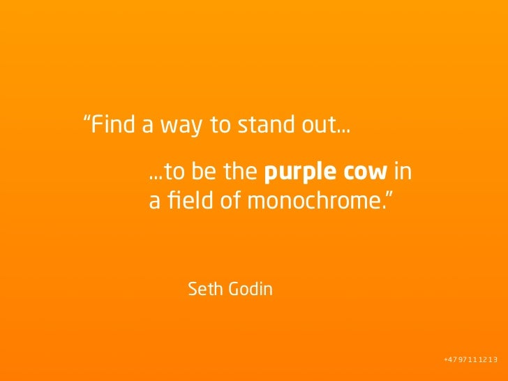 """Find a way to stand out…       …to be the purple cow in       a field of monochrome.""            Seth Godin               ..."