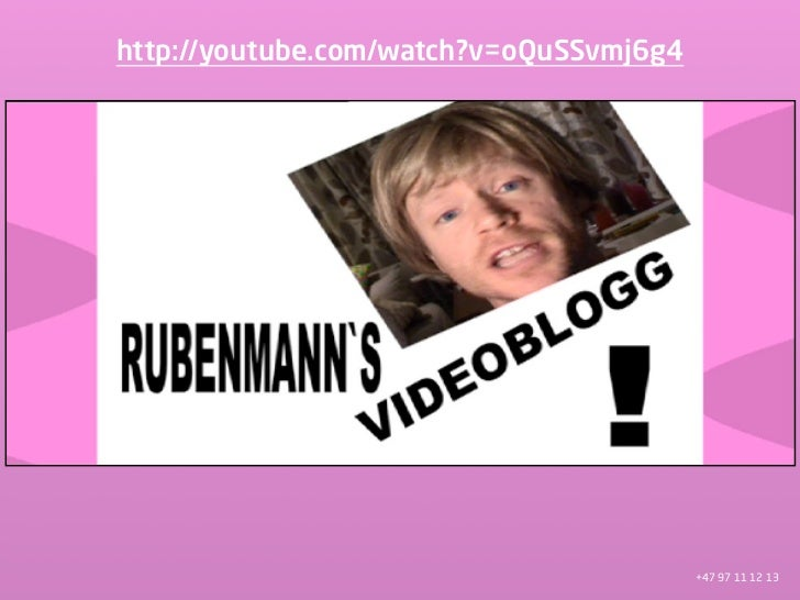 http://youtube.com/watch?v=oQuSSvmj6g4                                              +47 97 11 12 13