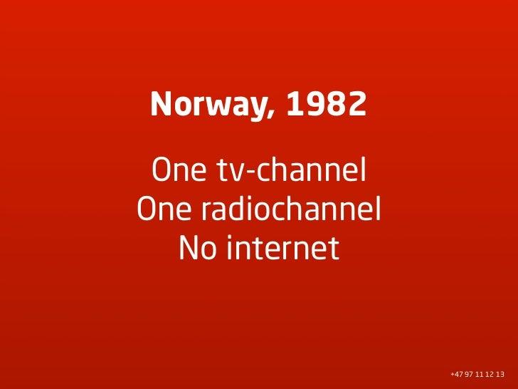 Norway, 1982   One tv-channel One radiochannel   No internet                      +47 97 11 12 13
