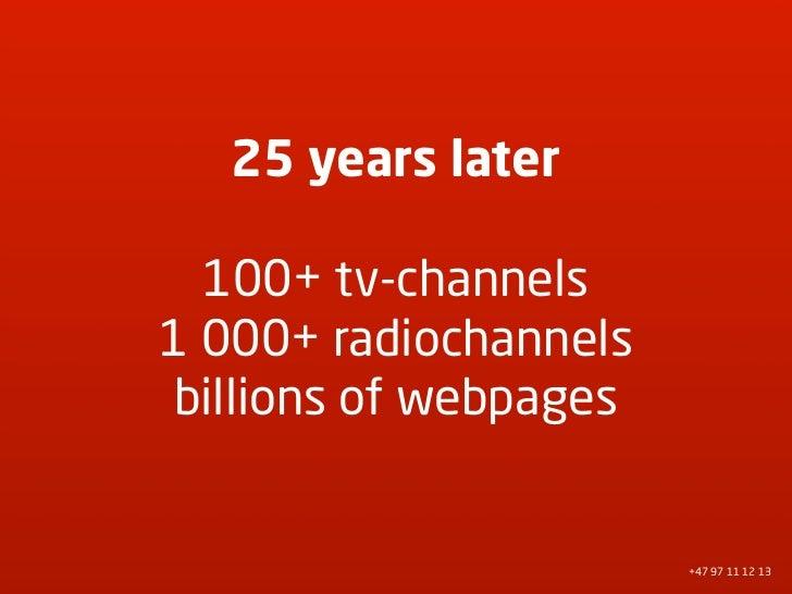 25 years later    100+ tv-channels 1 000+ radiochannels  billions of webpages                           +47 97 11 12 13