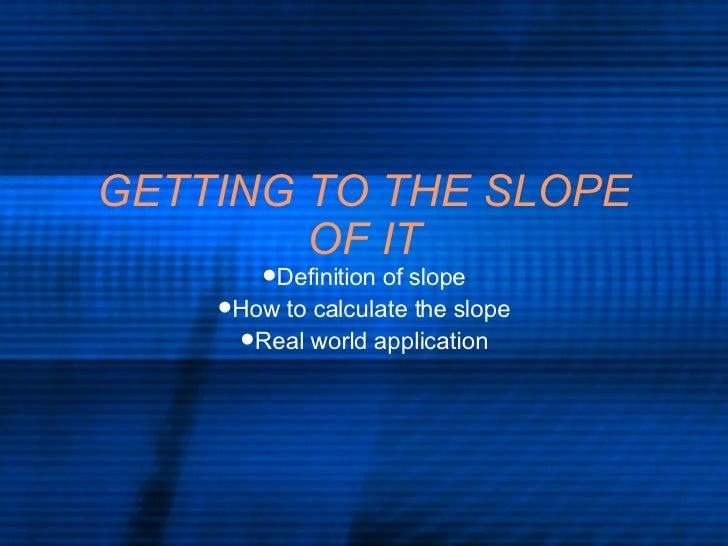 GETTING TO THE SLOPE OF IT <ul><li>Definition of slope </li></ul><ul><li>How to calculate the slope </li></ul><ul><li>Real...