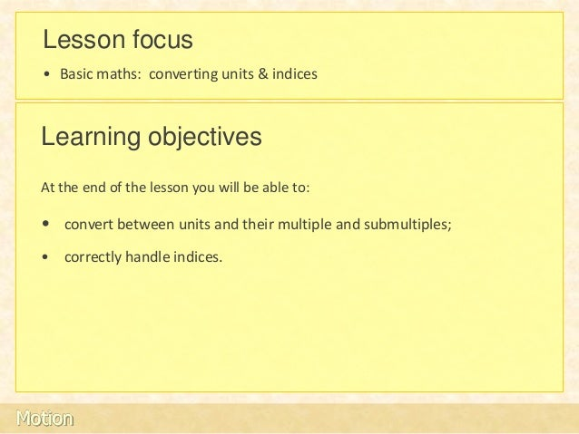 Lesson focus  • Basic maths: converting units & indices  Learning objectives  At the end of the lesson you will be able to...
