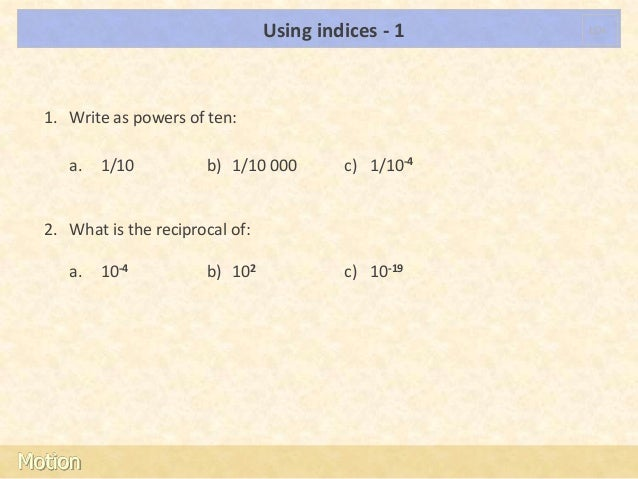 Using indices - 1    LOs  1. Write as powers of ten:     a.   1/10          b) 1/10 000        c) 1/10-4  2. What is the r...