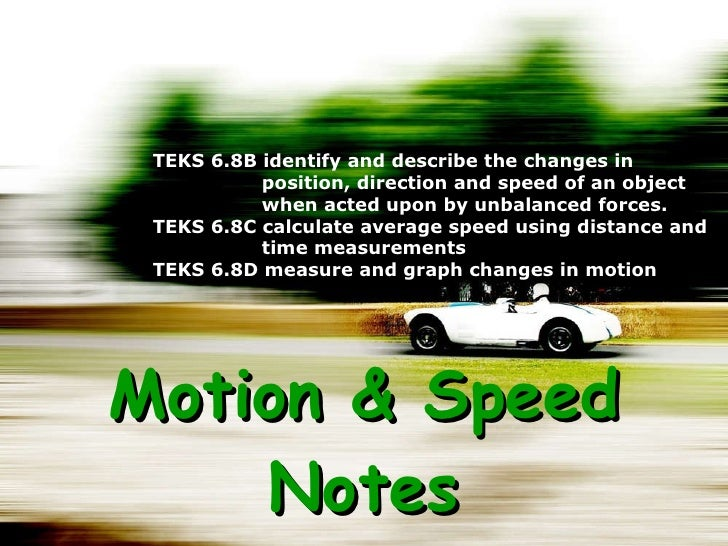 Motion & Speed Notes TEKS 6.8B identify and describe the changes in position, direction and speed of an object when acted ...