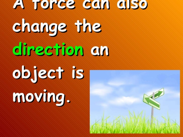 motion and change Also, the motion forces produce is sometimes a shift in the direction in which something is moving or a change in its shape so what exactly are forces and how they do they produce these different kinds of motion.