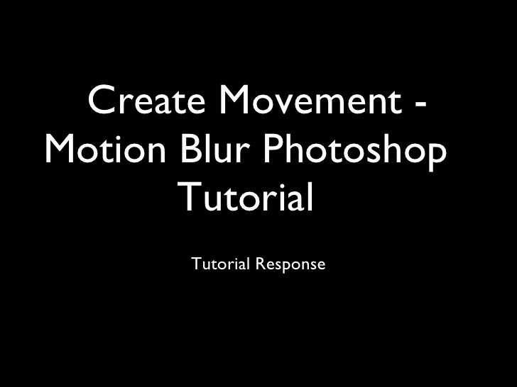 Create Movement - Motion Blur Photoshop Tutorial <ul><li>Tutorial Response </li></ul>