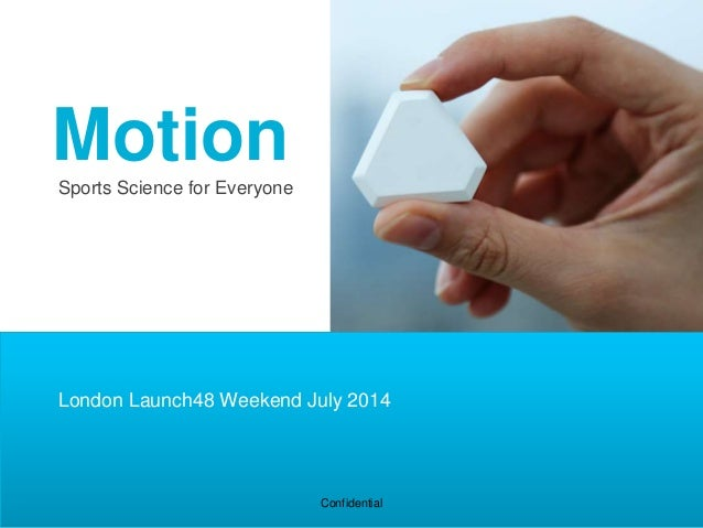 Sports Science for Everyone Venture presentation – Oct 2013 Confidential Motion London Launch48 Weekend July 2014