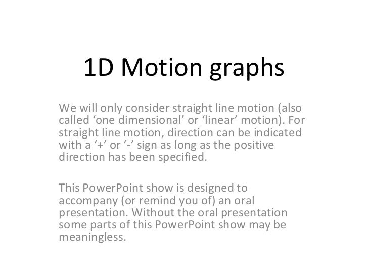 1D Motion graphs We will only consider straight line motion (also called 'one dimensional' or 'linear' motion). For straig...