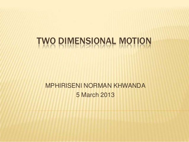 TWO DIMENSIONAL MOTION MPHIRISENI NORMAN KHWANDA         5 March 2013