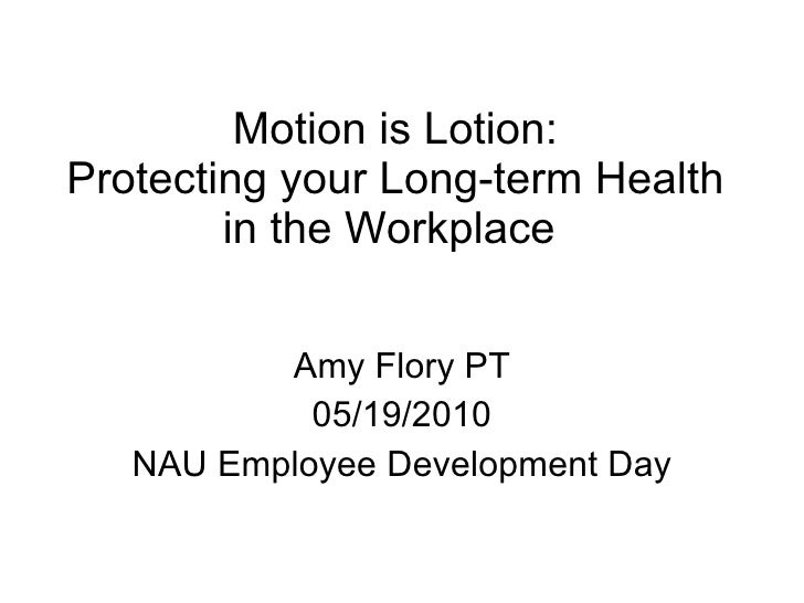 Motion is Lotion: Protecting your Long-term Health in the Workplace  Amy Flory PT 05/19/2010 NAU Employee Development Day