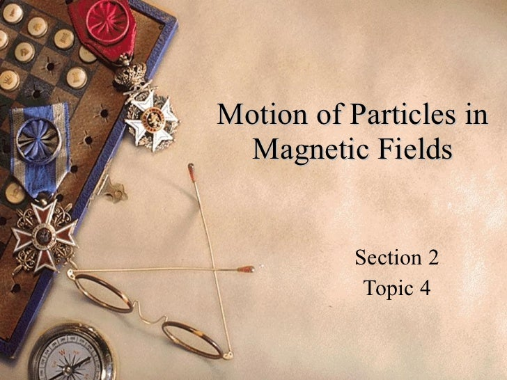 Motion of Particles in Magnetic Fields Section 2 Topic 4