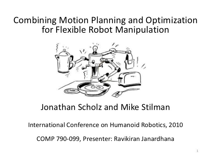 Combining Motion Planning and Optimization     for Flexible Robot Manipulation       Jonathan Scholz and Mike Stilman   In...