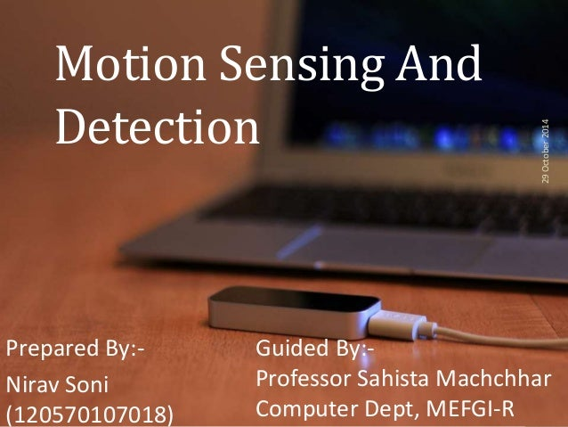 Motion Sensing And  Detection  Prepared By:-  Nirav Soni  (120570107018)  29 October 2014  Guided By:-  Professor Sahista ...