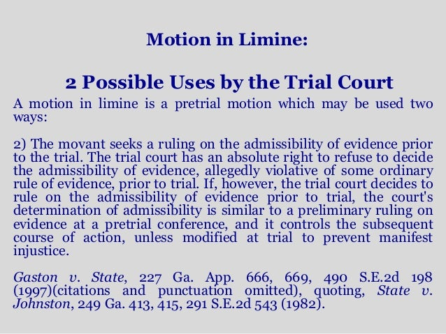 motion in limine The motion must identify the objections in the record in order and must explain the objections (d) motion in limine a party may file a miscellaneous motion in limine for a ruling on the admissibility of evidence.