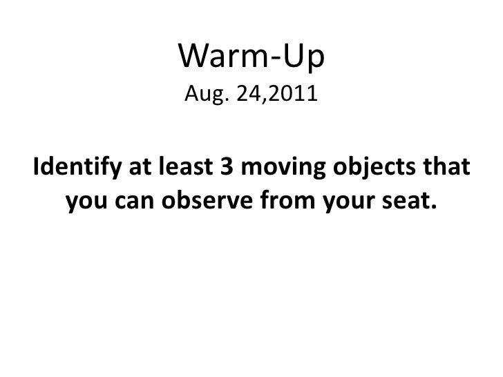 Warm-Up             Aug. 24,2011Identify at least 3 moving objects that   you can observe from your seat.