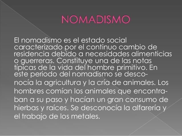 El nomadismo es el estado social caracterizado por el continuo cambio de residencia debido a necesidades alimenticias o gu...